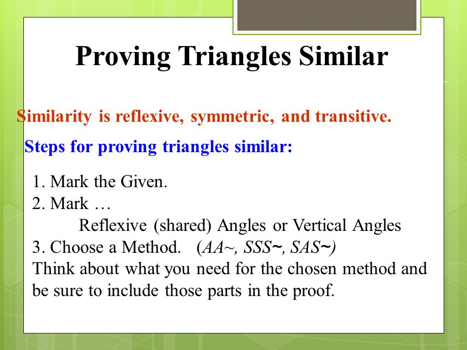 Similarity is reflexive, symmetric, and transitive. 1. Mark the Given. 2. Mark … Reflexive (shared) Angles or Vertical Angles 3. Choose a Method. (AA~