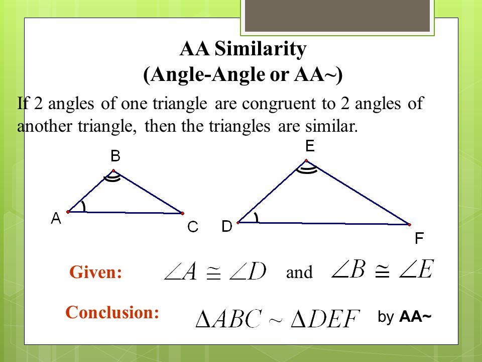 AA Similarity (Angle-Angle or AA~) If 2 angles of one triangle are congruent to 2 angles of another triangle, then the triangles are similar. Conclusi