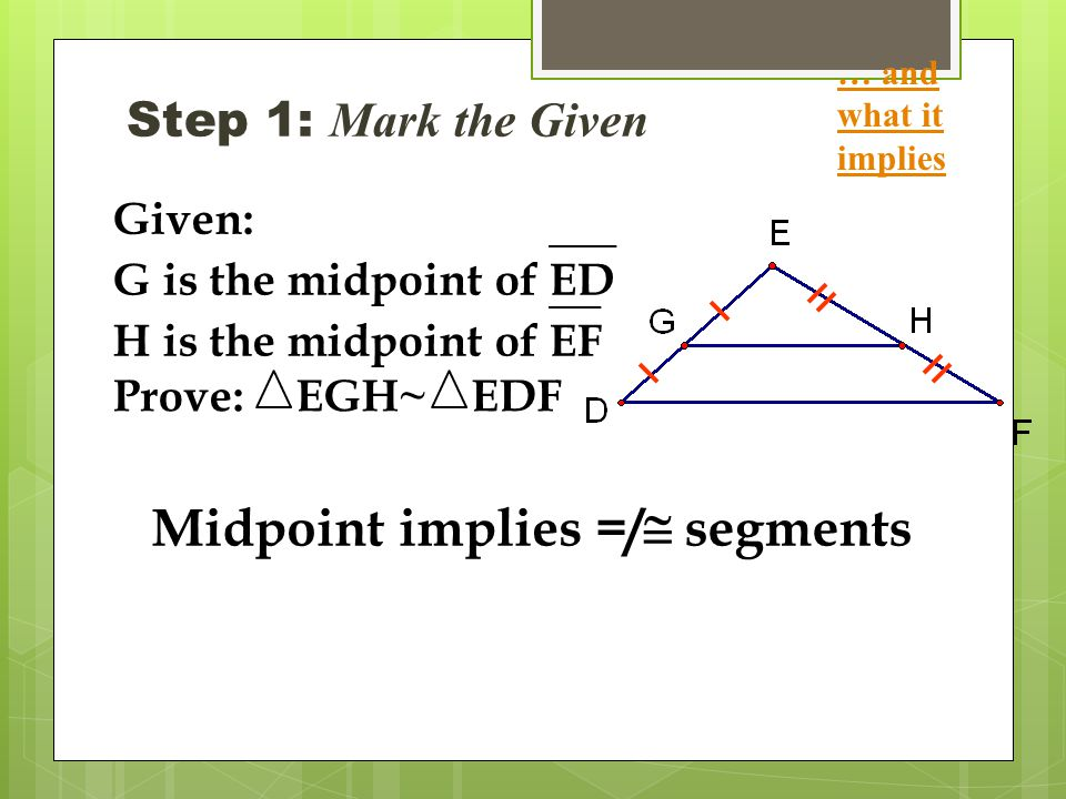 Step 1: Mark the Given … and what it implies Midpoint implies =/  segments Given: G is the midpoint ofED H is the midpoint ofEF Prove:EGH~EDF