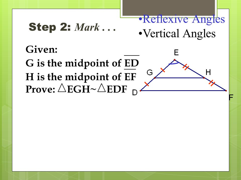 Reflexive Angles Vertical Angles Step 2: Mark... Given: G is the midpoint ofED H is the midpoint ofEF Prove:EGH~EDF