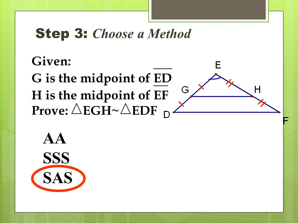 Step 3: Choose a Method AA SSS SAS Given: G is the midpoint ofED H is the midpoint ofEF Prove:EGH~EDF