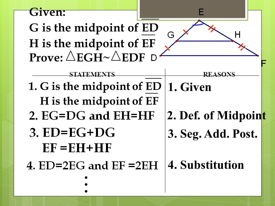 STATEMENTSREASONS 1. G is the midpoint ofED H is the midpoint ofEF 1. Given 2. Def. of Midpoint 3. Seg. Add. Post. 4. Substitution Given: G is the mid