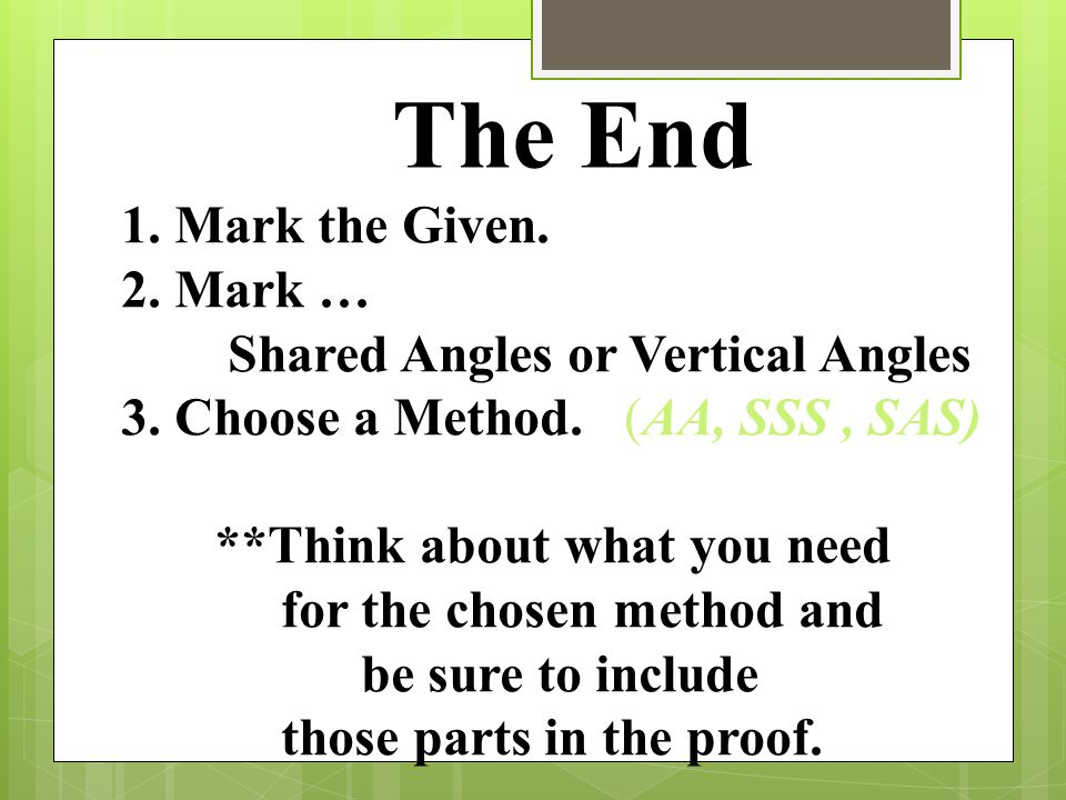 The End 1. Mark the Given. 2. Mark … Shared Angles or Vertical Angles 3. Choose a Method. (AA, SSS, SAS) **Think about what you need for the chosen me