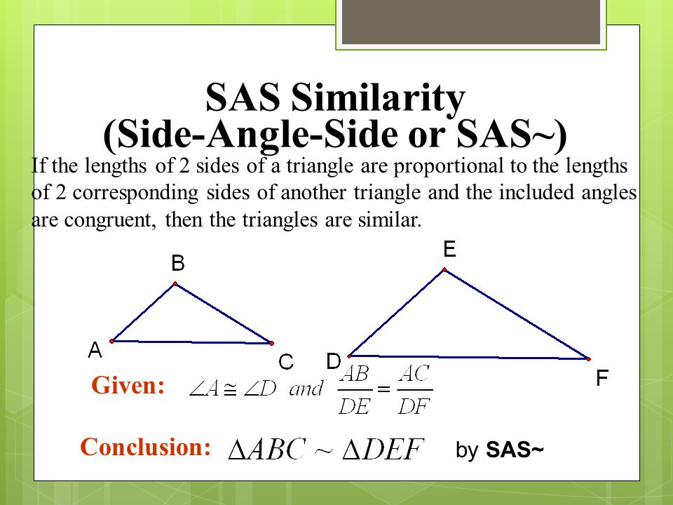 SAS Similarity (Side-Angle-Side or SAS~) If the lengths of 2 sides of a triangle are proportional to the lengths of 2 corresponding sides of another t