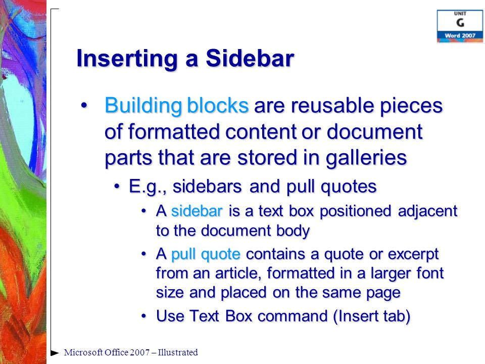 Microsoft Office 2007 – Illustrated Inserting a Sidebar Building blocks are reusable pieces of formatted content or document parts that are stored in galleriesBuilding blocks are reusable pieces of formatted content or document parts that are stored in galleries E.g., sidebars and pull quotesE.g., sidebars and pull quotes A sidebar is a text box positioned adjacent to the document bodyA sidebar is a text box positioned adjacent to the document body A pull quote contains a quote or excerpt from an article, formatted in a larger font size and placed on the same pageA pull quote contains a quote or excerpt from an article, formatted in a larger font size and placed on the same page Use Text Box command (Insert tab)Use Text Box command (Insert tab)