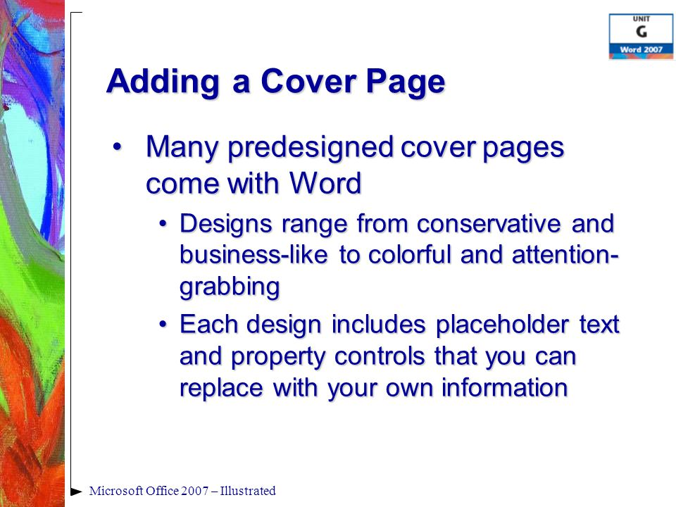 Adding a Cover Page Many predesigned cover pages come with WordMany predesigned cover pages come with Word Designs range from conservative and business-like to colorful and attention- grabbingDesigns range from conservative and business-like to colorful and attention- grabbing Each design includes placeholder text and property controls that you can replace with your own informationEach design includes placeholder text and property controls that you can replace with your own information