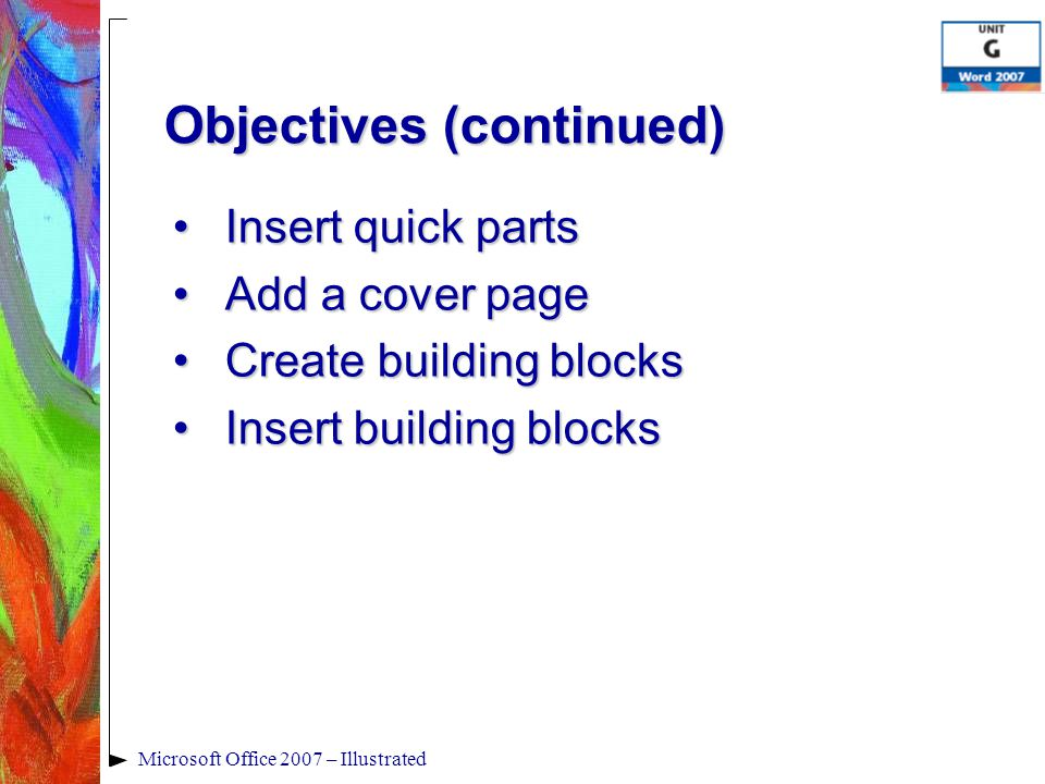 Microsoft Office 2007 – Illustrated Objectives (continued) Insert quick partsInsert quick parts Add a cover pageAdd a cover page Create building blocksCreate building blocks Insert building blocksInsert building blocks