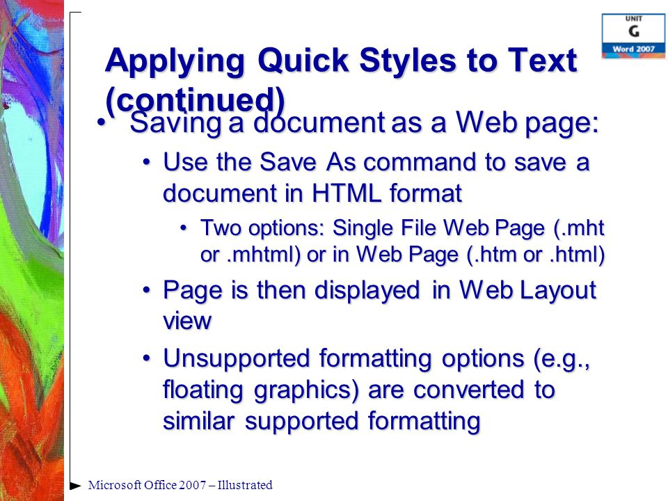 Applying Quick Styles to Text (continued) Saving a document as a Web page:Saving a document as a Web page: Use the Save As command to save a document in HTML formatUse the Save As command to save a document in HTML format Two options: Single File Web Page (.mht or.mhtml) or in Web Page (.htm or.html)Two options: Single File Web Page (.mht or.mhtml) or in Web Page (.htm or.html) Page is then displayed in Web Layout viewPage is then displayed in Web Layout view Unsupported formatting options (e.g., floating graphics) are converted to similar supported formattingUnsupported formatting options (e.g., floating graphics) are converted to similar supported formatting