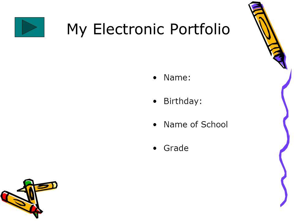 My Electronic Portfolio Name: Birthday: Name of School Grade