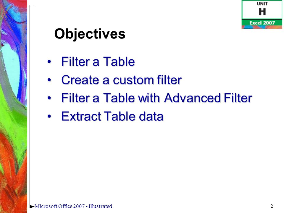 2Microsoft Office 2007 - Illustrated Filter a TableFilter a Table Create a custom filterCreate a custom filter Filter a Table with Advanced FilterFilt