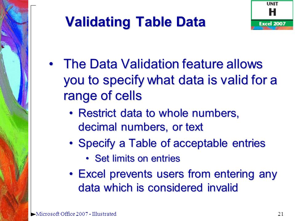21Microsoft Office 2007 - Illustrated Validating Table Data The Data Validation feature allows you to specify what data is valid for a range of cellsT