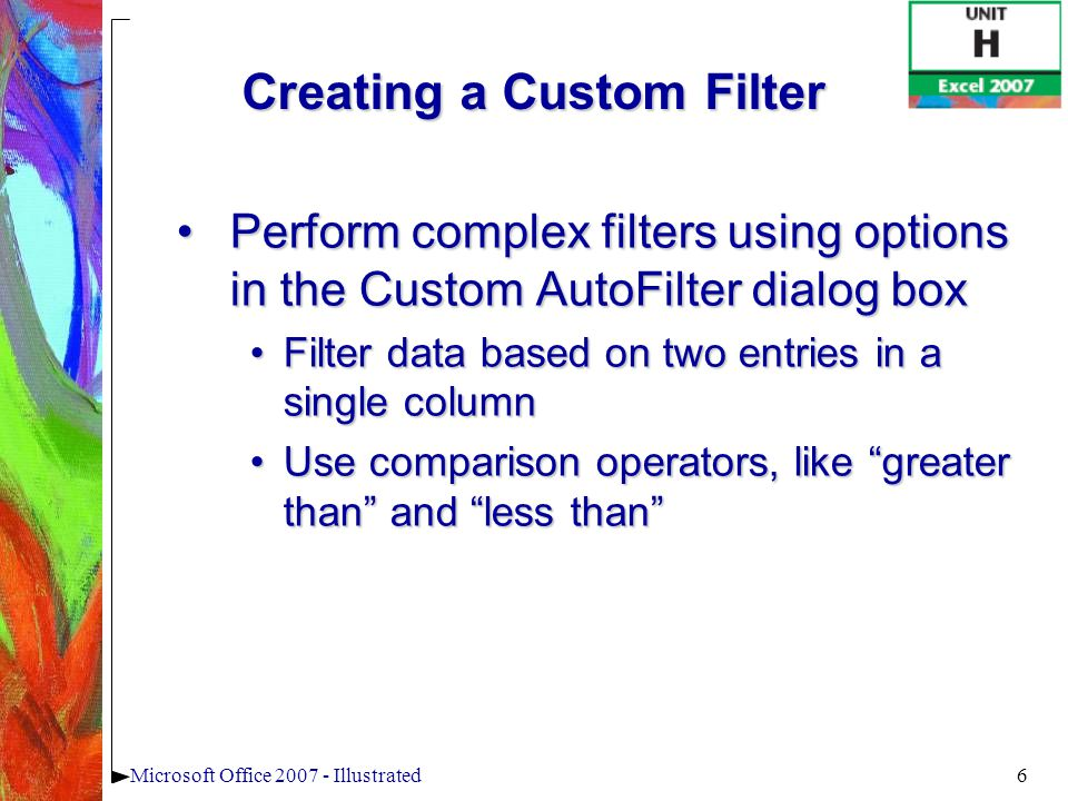 6Microsoft Office 2007 - Illustrated Creating a Custom Filter Perform complex filters using options in the Custom AutoFilter dialog boxPerform complex