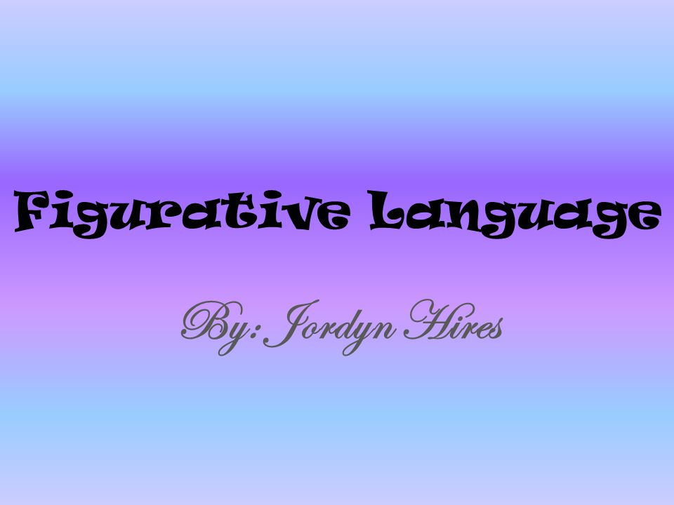 Figurative Language By: Jordyn Hires