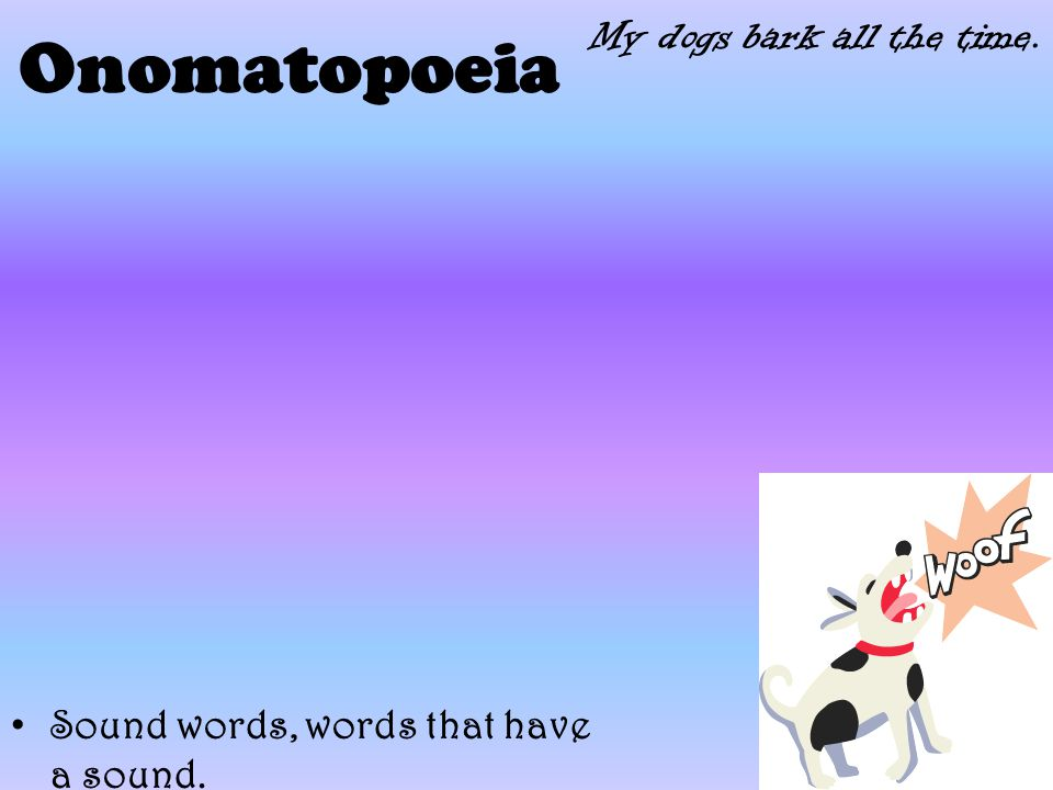 Onomatopoeia Sound words, words that have a sound. My dogs bark all the time.