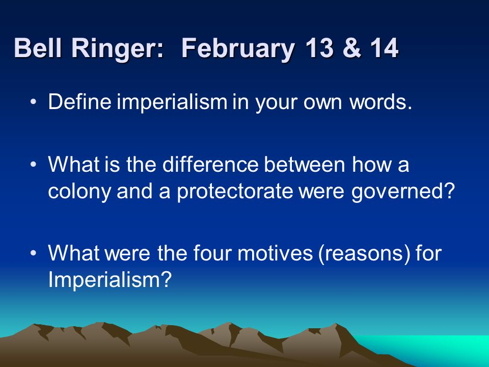 Bell Ringer: February 13 & 14 Define imperialism in your own words. What is the difference between how a colony and a protectorate were governed? What