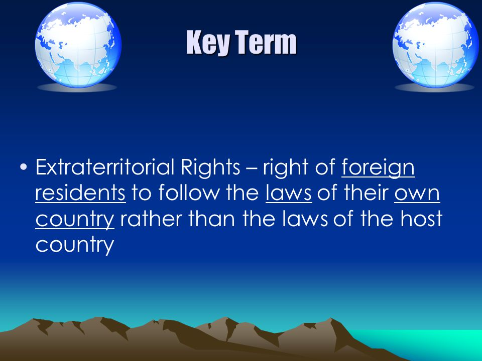 Key Term Extraterritorial Rights – right of foreign residents to follow the laws of their own country rather than the laws of the host country