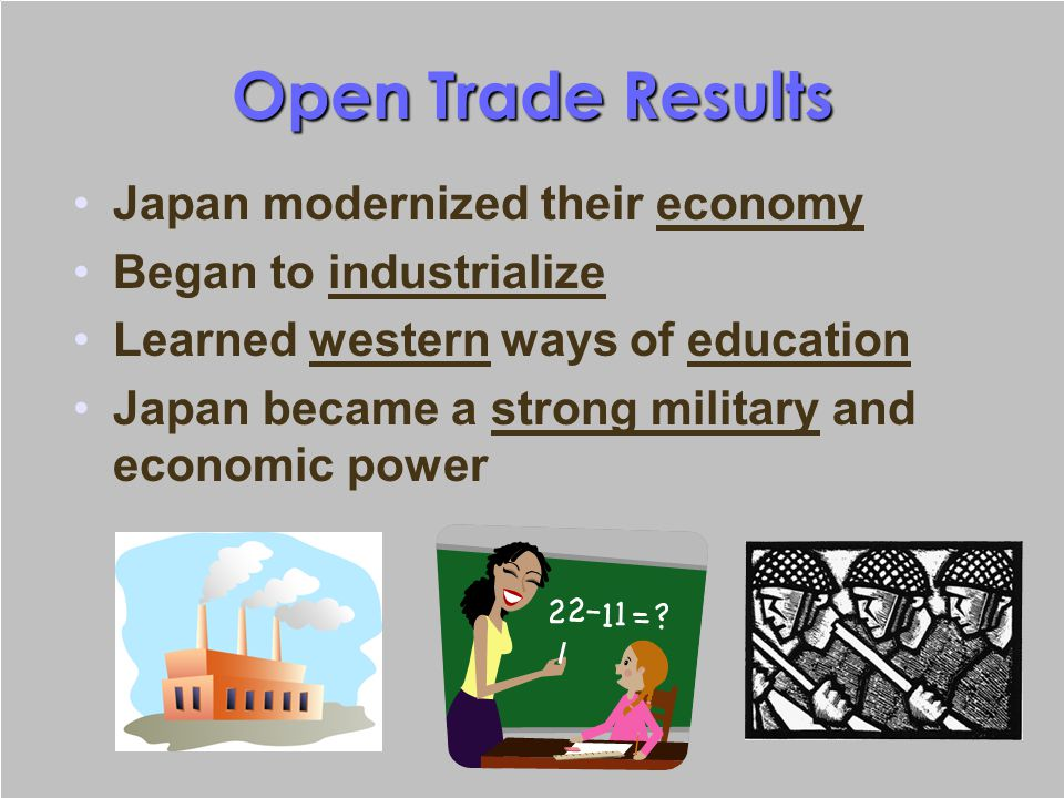 Open Trade Results Japan modernized their economy Began to industrialize Learned western ways of education Japan became a strong military and economic
