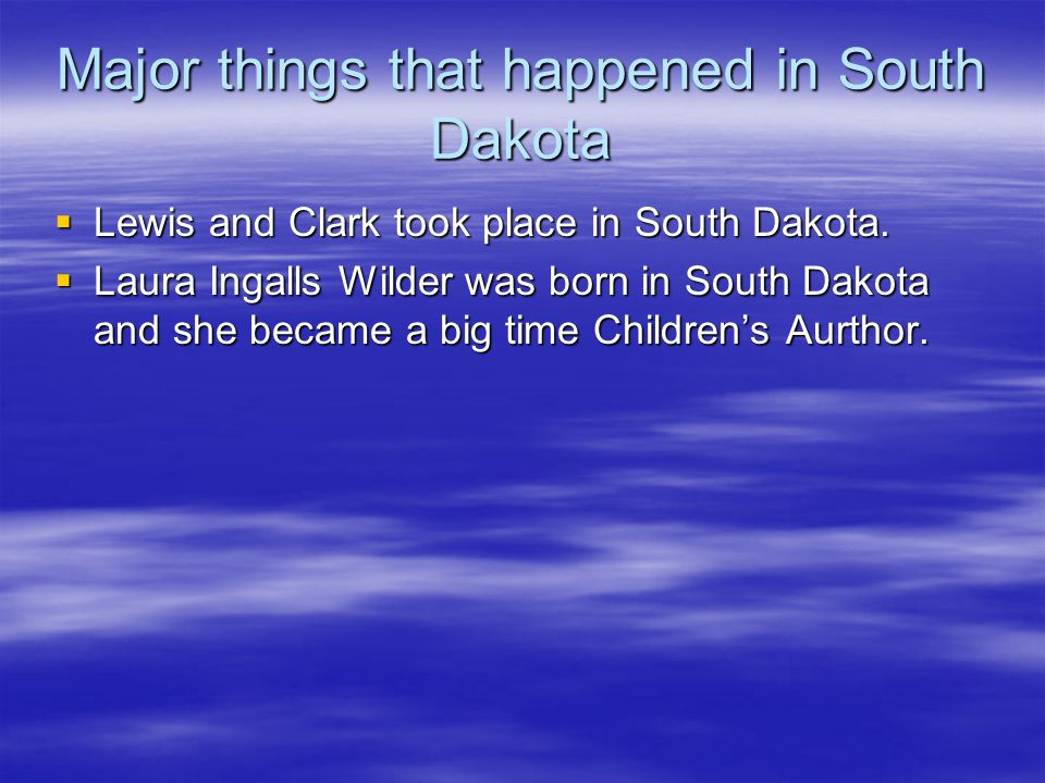 Major things that happened in South Dakota  Lewis and Clark took place in South Dakota.