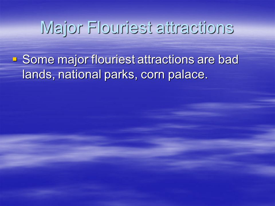 Major Flouriest attractions  Some major flouriest attractions are bad lands, national parks, corn palace.