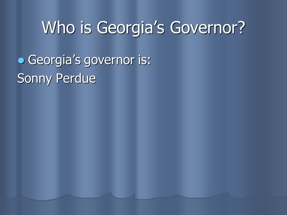 Who is Georgia's Governor? Georgia's governor is: Georgia's governor is: Sonny Perdue