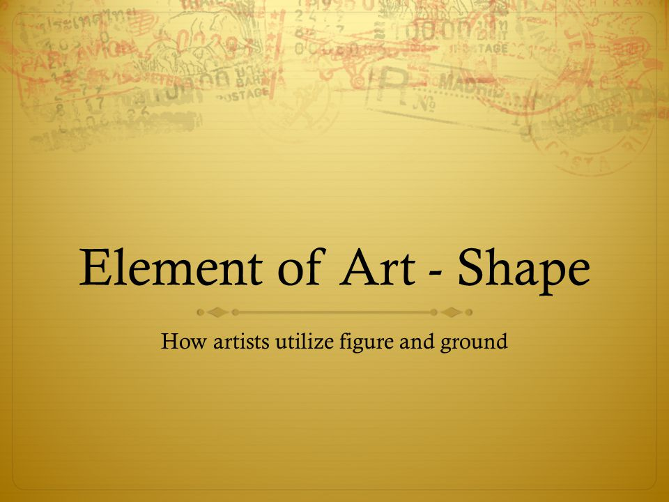 Shape & Form A two-dimensional object with an identifiable edge is called a shape.