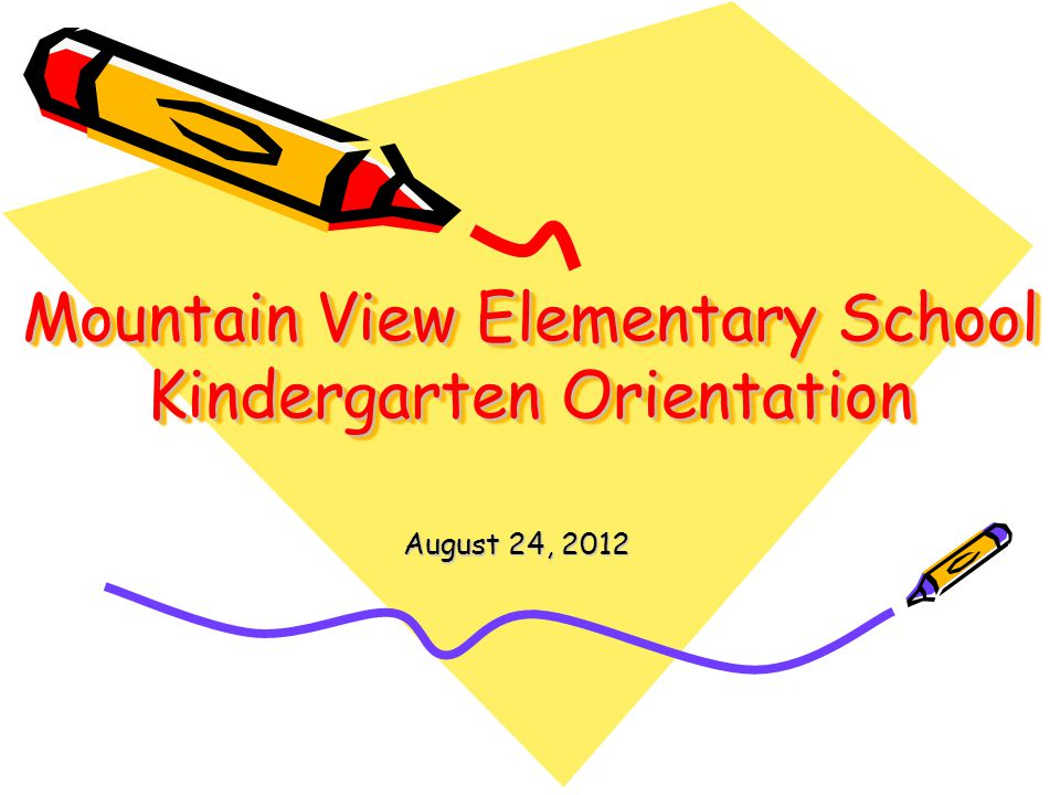 Mountain View Elementary School Kindergarten Orientation August 24, 2012