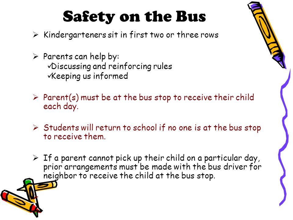 Safety on the Bus  Kindergarteners sit in first two or three rows  Parents can help by: Discussing and reinforcing rules Keeping us informed  Parent(s) must be at the bus stop to receive their child each day.