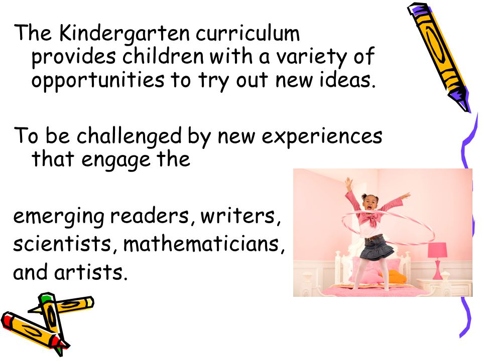 The Kindergarten curriculum provides children with a variety of opportunities to try out new ideas.