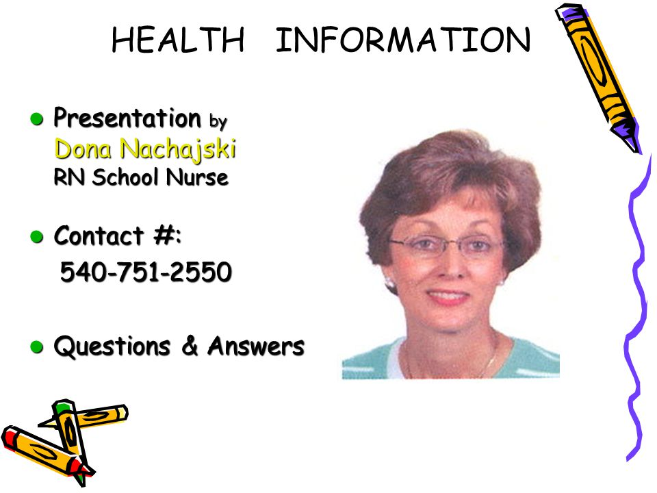 HEALTH INFORMATION Presentation by Dona Nachajski RN School Nurse Presentation by Dona Nachajski RN School Nurse Contact #: Contact #: Questions & Answers Questions & Answers