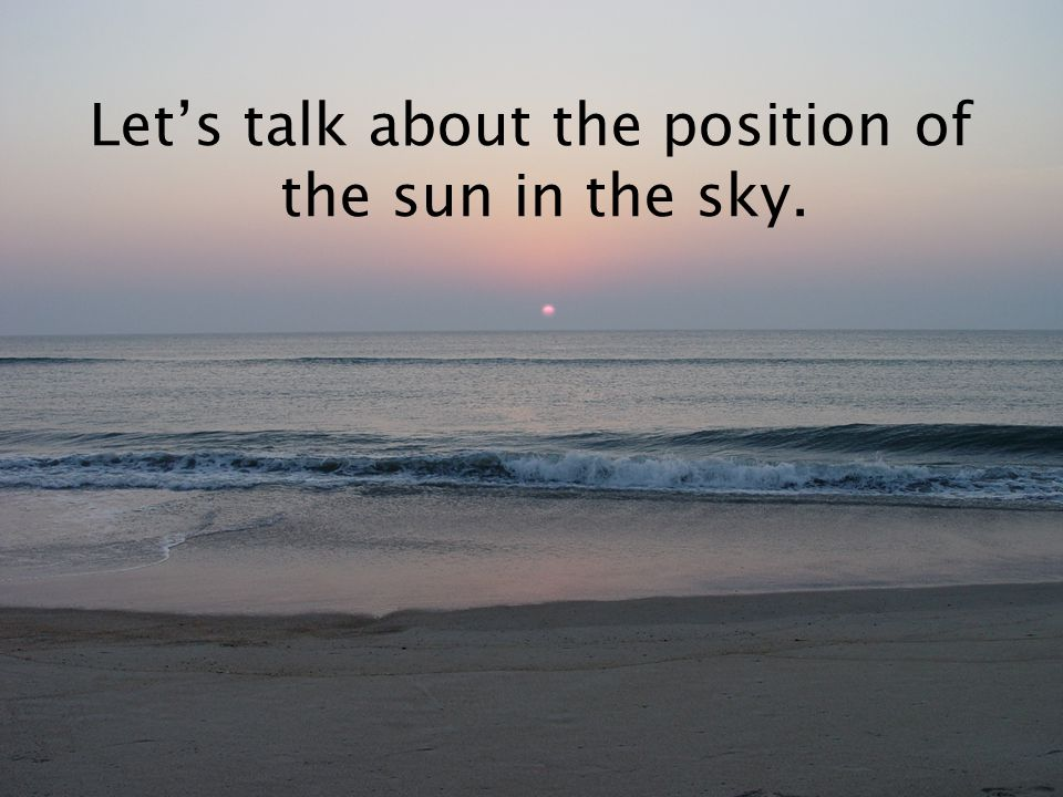Let's talk about the position of the sun in the sky.