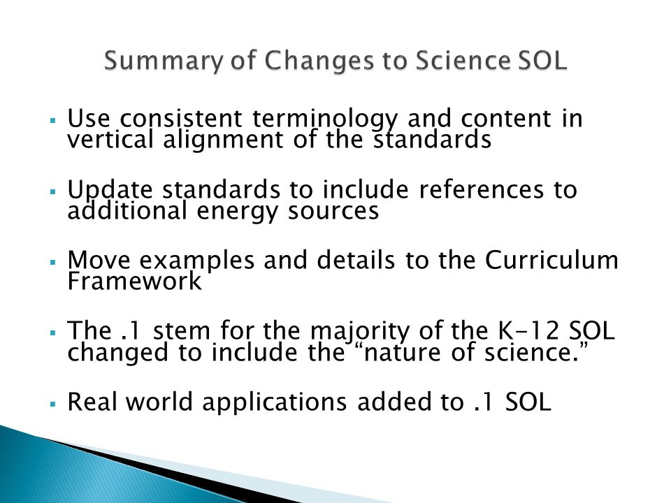  Use consistent terminology and content in vertical alignment of the standards  Update standards to include references to additional energy sources  Move examples and details to the Curriculum Framework  The.1 stem for the majority of the K-12 SOL changed to include the nature of science.  Real world applications added to.1 SOL
