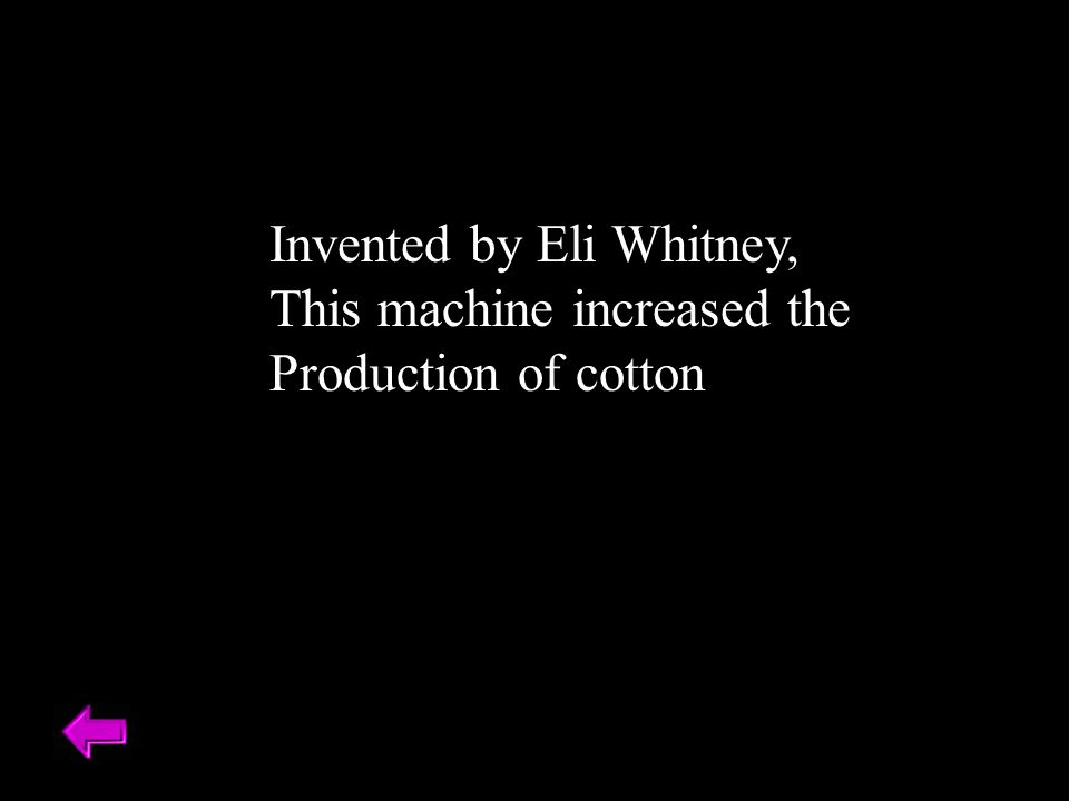 Invented by Eli Whitney, This machine increased the Production of cotton