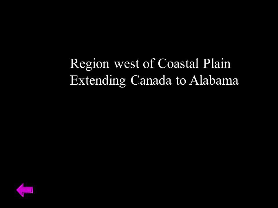 Region west of Coastal Plain Extending Canada to Alabama