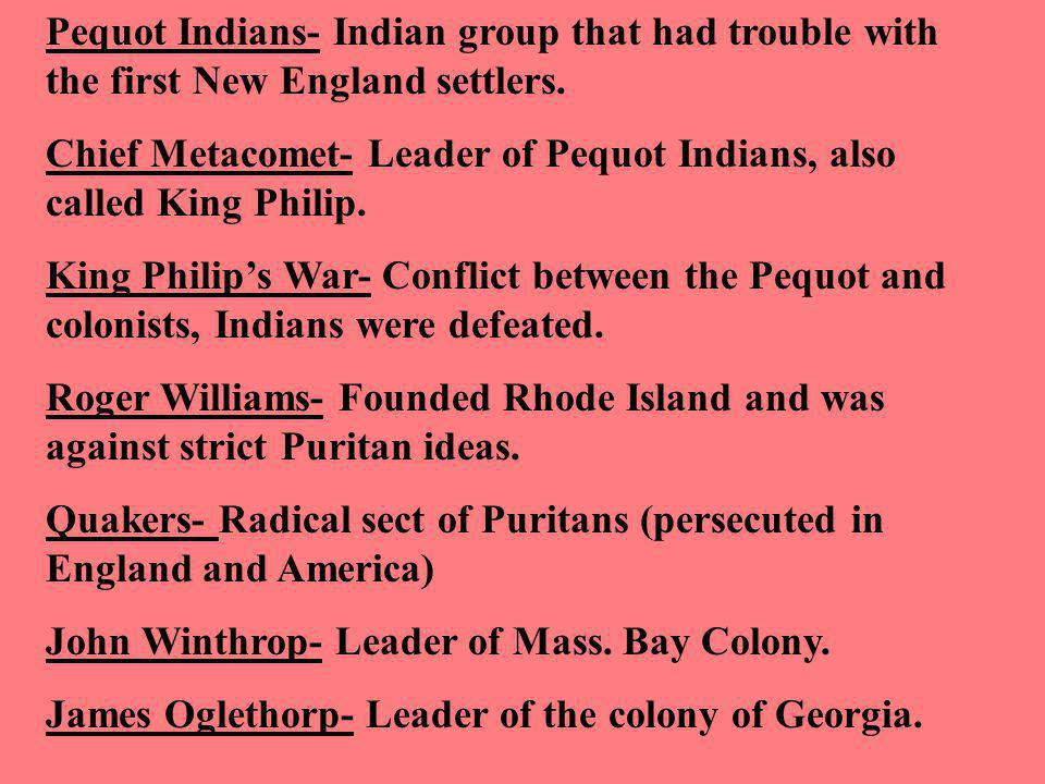 Pequot Indians- Indian group that had trouble with the first New England settlers. Chief Metacomet- Leader of Pequot Indians, also called King Philip.
