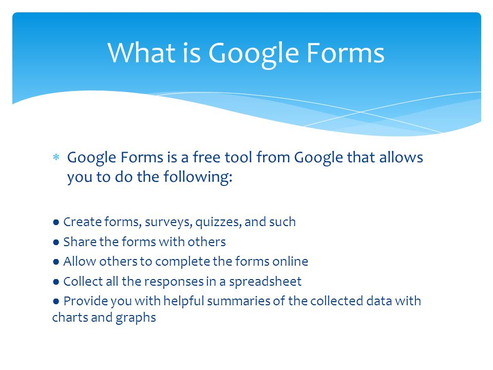  Google Forms is a free tool from Google that allows you to do the following: ● Create forms, surveys, quizzes, and such ● Share the forms with others ● Allow others to complete the forms online ● Collect all the responses in a spreadsheet ● Provide you with helpful summaries of the collected data with charts and graphs What is Google Forms