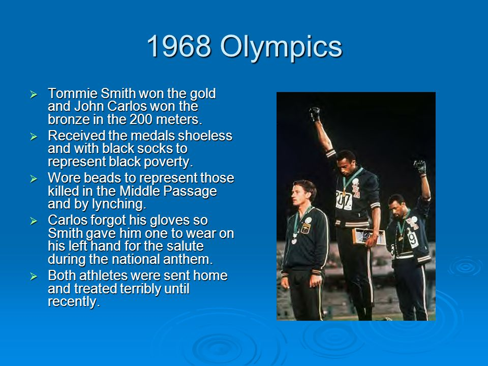 1968 Olympics  Tommie Smith won the gold and John Carlos won the bronze in the 200 meters.  Received the medals shoeless and with black socks to rep