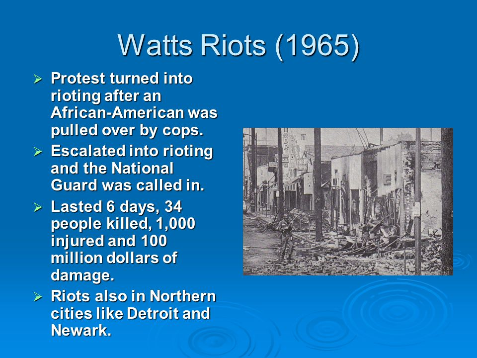 Watts Riots (1965)  Protest turned into rioting after an African-American was pulled over by cops.  Escalated into rioting and the National Guard wa