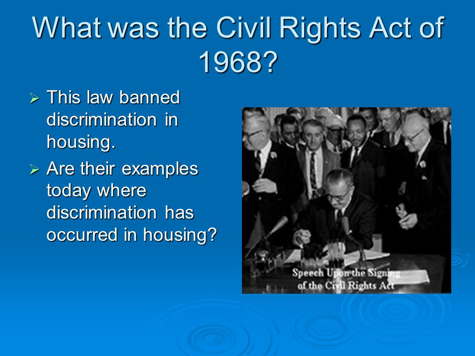What was the Civil Rights Act of 1968?  This law banned discrimination in housing.  Are their examples today where discrimination has occurred in ho