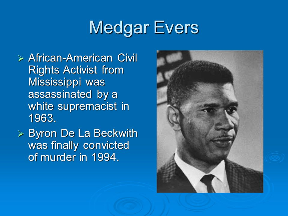 Medgar Evers  African-American Civil Rights Activist from Mississippi was assassinated by a white supremacist in 1963.  Byron De La Beckwith was fin