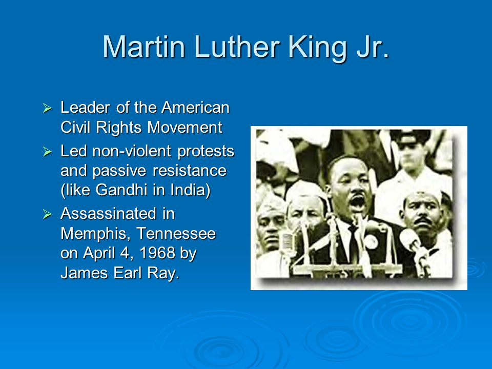 Martin Luther King Jr.  Leader of the American Civil Rights Movement  Led non-violent protests and passive resistance (like Gandhi in India)  Assas