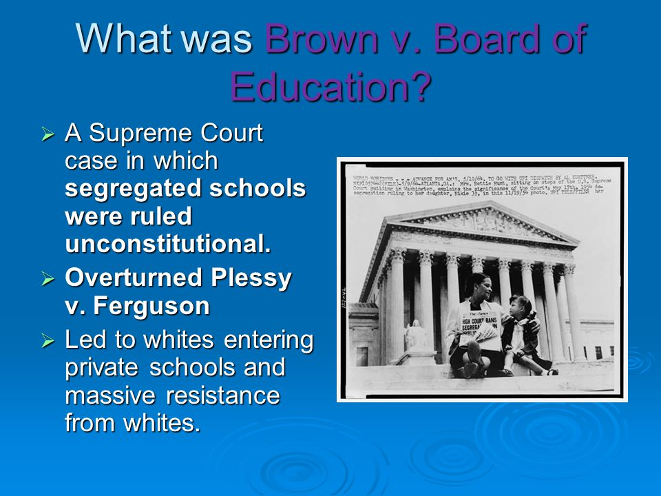 What was Brown v. Board of Education?  A Supreme Court case in which segregated schools were ruled unconstitutional.  Overturned Plessy v. Ferguson