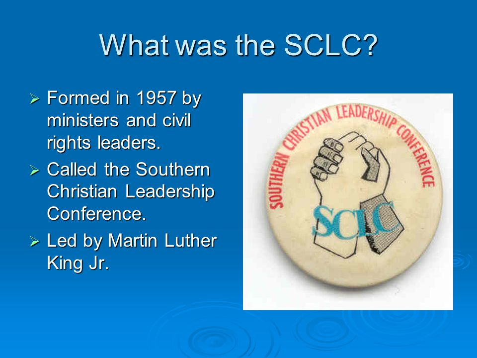What was the SCLC?  Formed in 1957 by ministers and civil rights leaders.  Called the Southern Christian Leadership Conference.  Led by Martin Luth