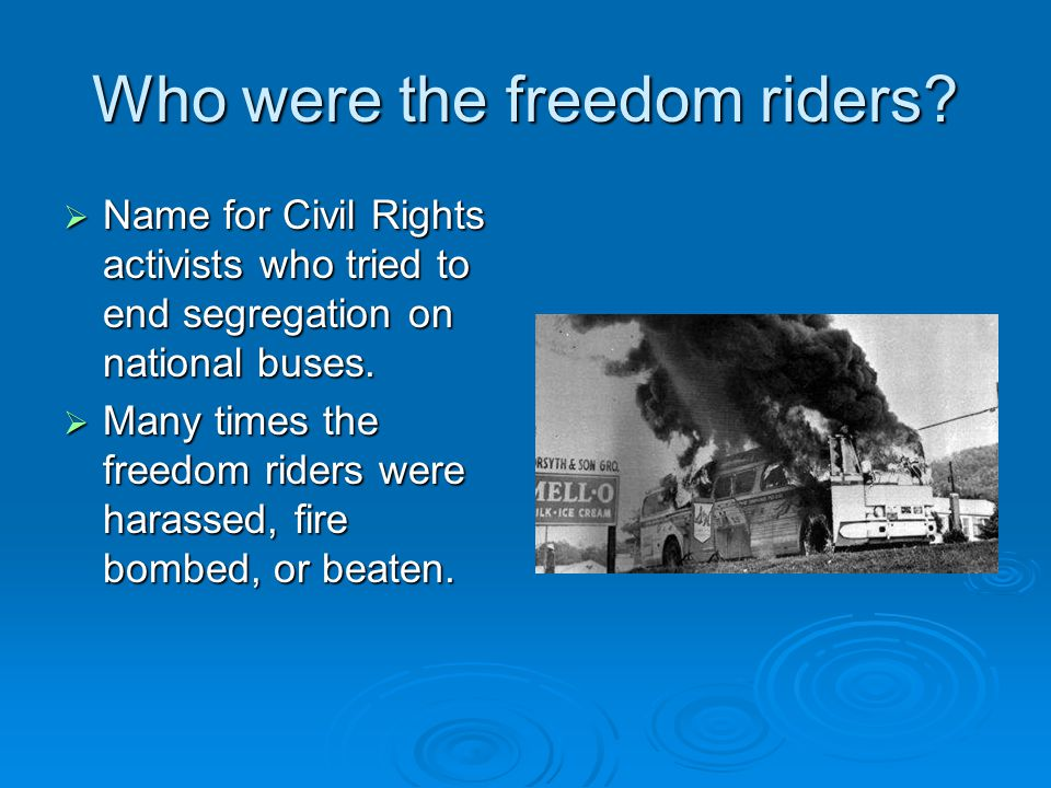 Who were the freedom riders?  Name for Civil Rights activists who tried to end segregation on national buses.  Many times the freedom riders were ha