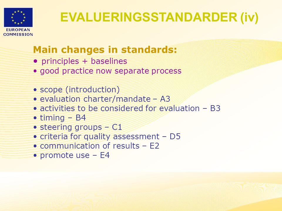 13 Main changes in standards: principles + baselines good practice now separate process scope (introduction) evaluation charter/mandate – A3 activities to be considered for evaluation – B3 timing – B4 steering groups – C1 criteria for quality assessment – D5 communication of results – E2 promote use – E4 EVALUERINGSSTANDARDER (iv)