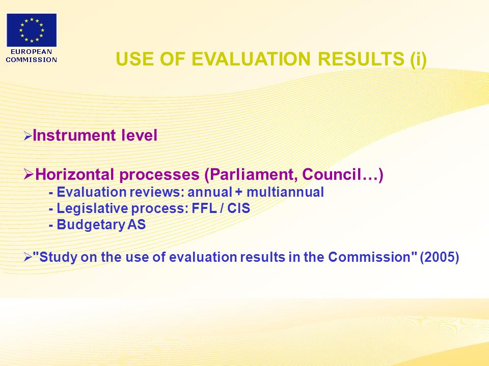 23  Instrument level  Horizontal processes (Parliament, Council…) - Evaluation reviews: annual + multiannual - Legislative process: FFL / CIS - Budgetary AS  Study on the use of evaluation results in the Commission (2005) USE OF EVALUATION RESULTS (i)