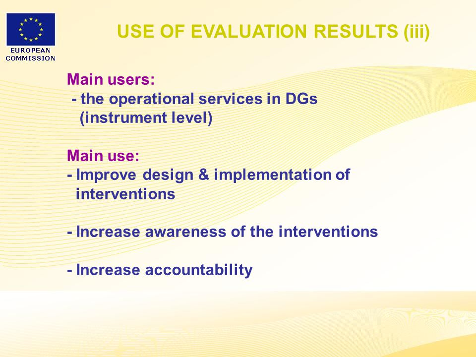 25 USE OF EVALUATION RESULTS (iii) Main users: - the operational services in DGs (instrument level) Main use: - Improve design & implementation of interventions - Increase awareness of the interventions - Increase accountability