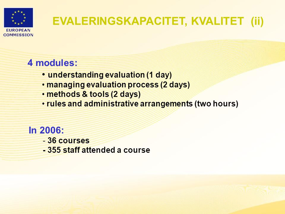 28 4 modules: understanding evaluation (1 day) managing evaluation process (2 days) methods & tools (2 days) rules and administrative arrangements (two hours) In 2006: - 36 courses - 355 staff attended a course EVALERINGSKAPACITET, KVALITET (ii)