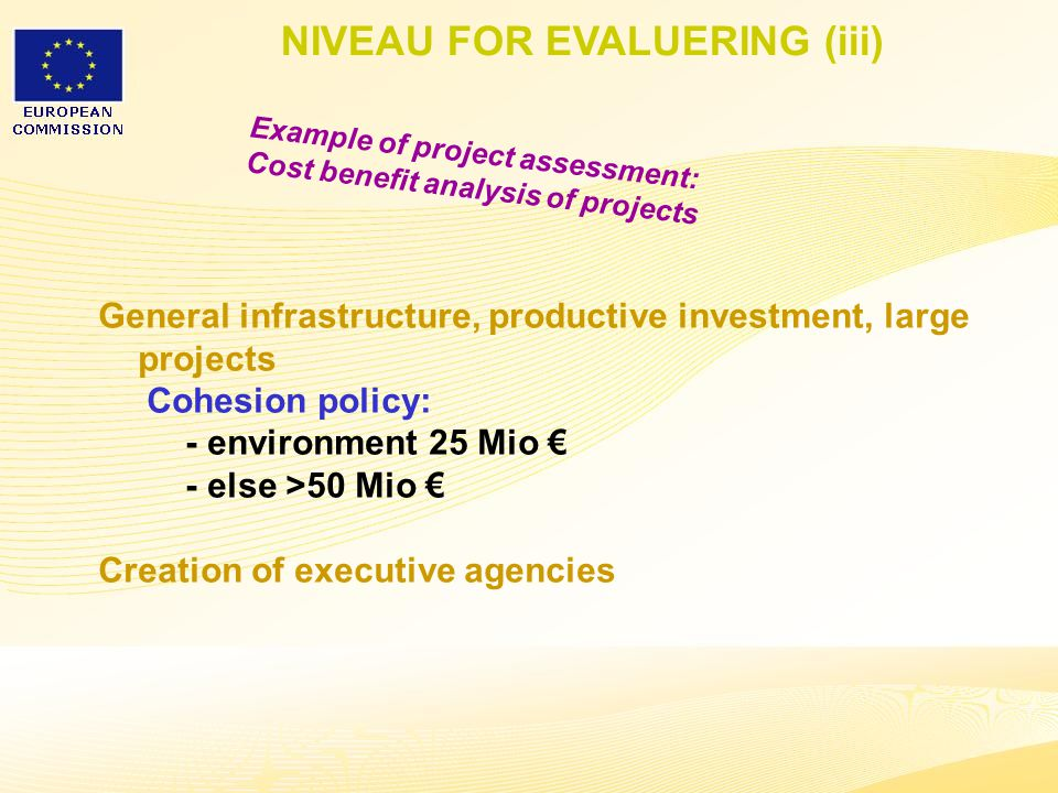 34 General infrastructure, productive investment, large projects Cohesion policy: - environment 25 Mio € - else >50 Mio € Creation of executive agencies NIVEAU FOR EVALUERING (iii) Example of project assessment: Cost benefit analysis of projects