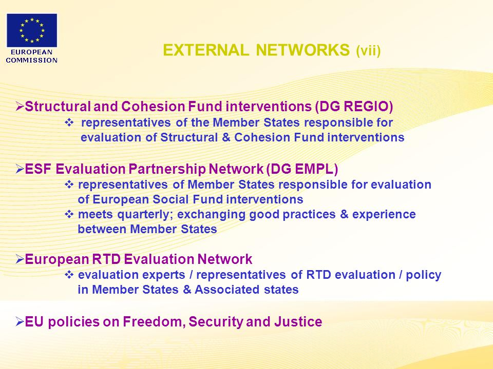 9  Structural and Cohesion Fund interventions (DG REGIO)  representatives of the Member States responsible for evaluation of Structural & Cohesion Fund interventions  ESF Evaluation Partnership Network (DG EMPL)  representatives of Member States responsible for evaluation of European Social Fund interventions  meets quarterly; exchanging good practices & experience between Member States  European RTD Evaluation Network  evaluation experts / representatives of RTD evaluation / policy in Member States & Associated states  EU policies on Freedom, Security and Justice EXTERNAL NETWORKS (vii)
