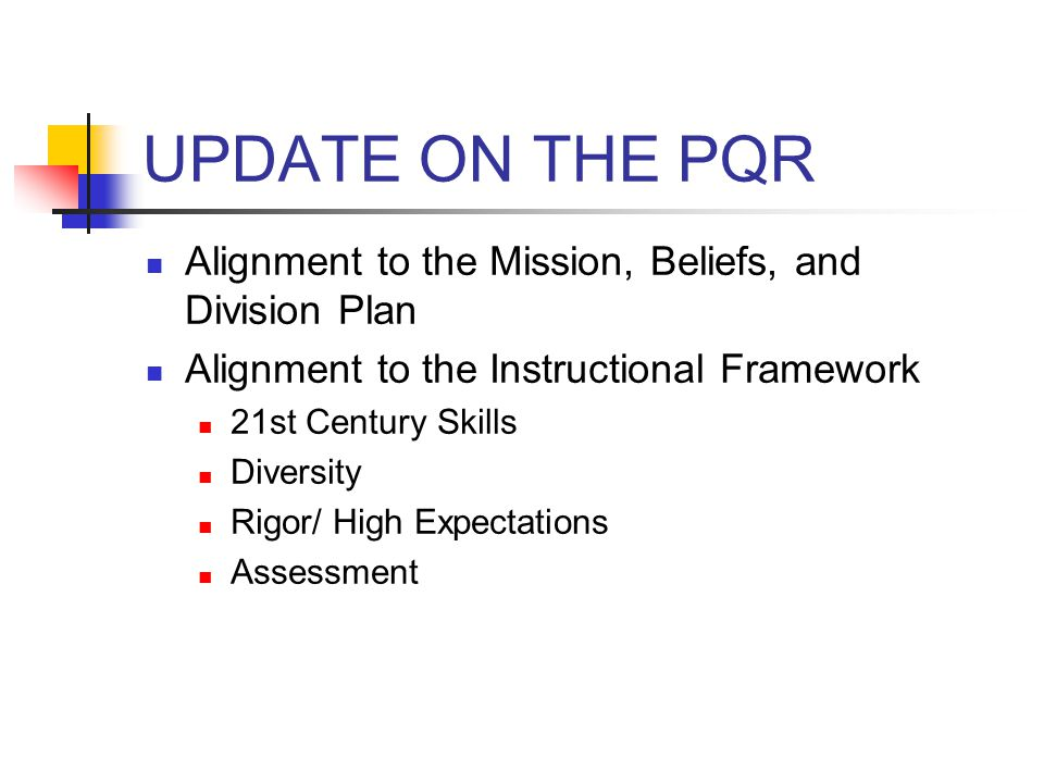UPDATE ON THE PQR Alignment to the Mission, Beliefs, and Division Plan Alignment to the Instructional Framework 21st Century Skills Diversity Rigor/ High Expectations Assessment